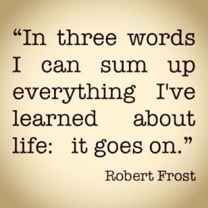 """Life goes on"" - Robert Frost"